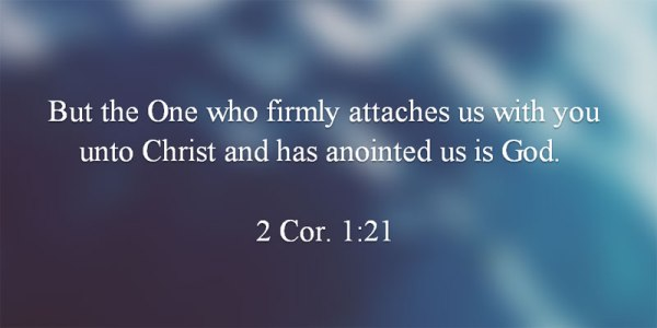 2 Cor. 1:21 But the One who firmly attaches us with you unto Christ and has anointed us is God.