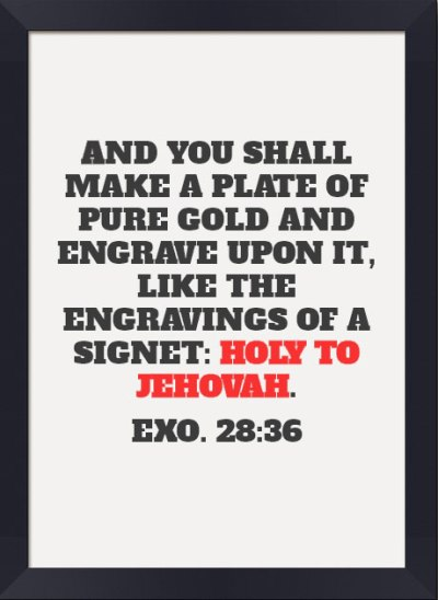Exo. 28:36 And you shall make a plate of pure gold and engrave upon it, like the engravings of a signet: HOLY TO JEHOVAH.