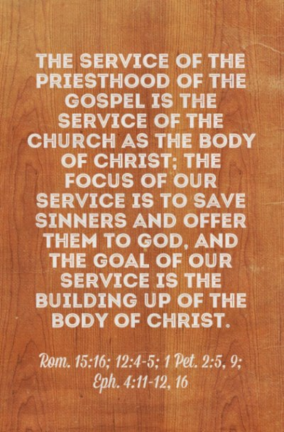 The service of the priesthood of the gospel is the service of the church as the Body of Christ; the focus of our service is to save sinners and offer them to God, and the goal of our service is the building up of the Body of Christ (Rom. 15:16; 12:4-5; 1 Pet. 2:5, 9; Eph. 4:11-12, 16).