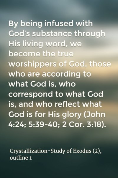By being infused with God's substance through His living word, we become the true worshippers of God, those who are according to what God is, who correspond to what God is, and who reflect what God is for His glory (John 4:24; 5:39-40; 2 Cor. 3:18). Crystallization-Study of Exodus (2), outline 1