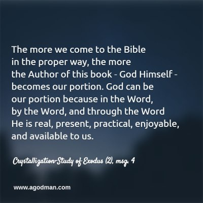 The more we come to the Bible in the proper way, the more the Author of this book — God Himself — becomes our portion. God can be our portion because in the Word, by the Word, and through the Word He is real, present, practical, enjoyable, and available to us. Crystallization-Study of Exodus (2), msg. 4