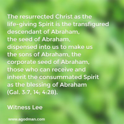 The resurrected Christ as the life-giving Spirit is the transfigured descendant of Abraham, the seed of Abraham, dispensed into us to make us the sons of Abraham, the corporate seed of Abraham, those who can receive and inherit the consummated Spirit as the blessing of Abraham (Gal. 3:7, 14; 4:28). Witness Lee