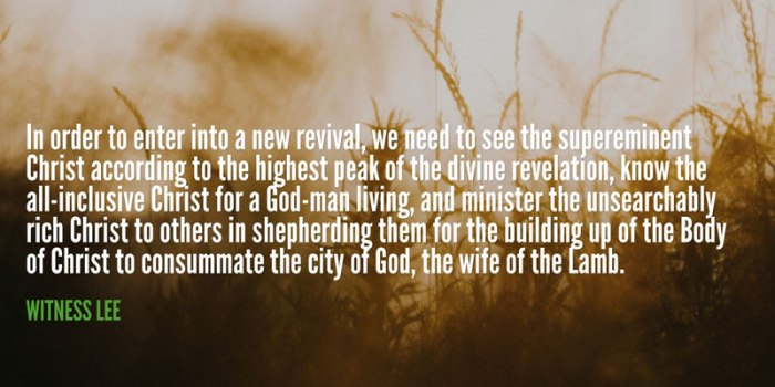 In order to enter into a new revival, we need to see the supereminent Christ according to the highest peak of the divine revelation, know the all-inclusive Christ for a God-man living, and minister the unsearchably rich Christ to others in shepherding them for the building up of the Body of Christ to consummate the city of God, the wife of the Lamb. Witness Lee