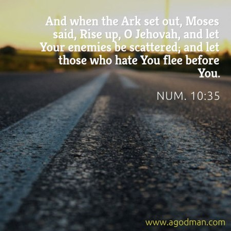 Num. 10:35 And when the Ark set out, Moses said, Rise up, O Jehovah, and let Your enemies be scattered; and let those who hate You flee before You.