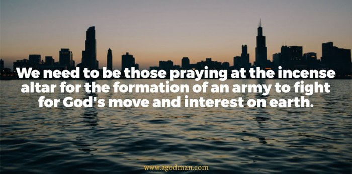 We need to be those praying at the incense altar for the formation of an army to fight for God's move and interest on earth.