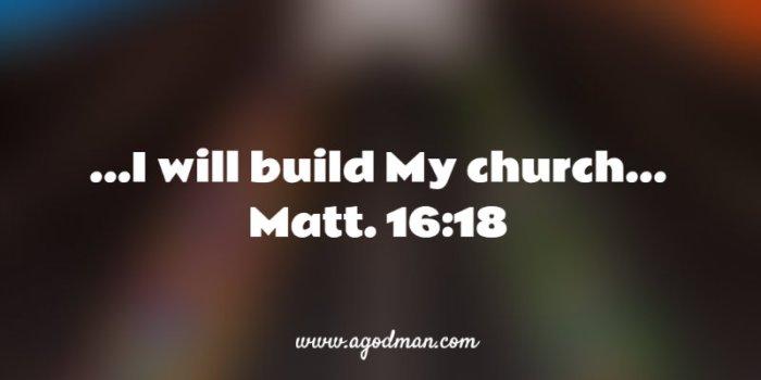 Matt. 16:18 ...I will build My church...