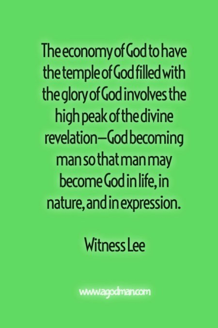 The economy of God to have the temple of God filled with the glory of God involves the high peak of the divine revelation—God becoming man so that man may become God in life, in nature, and in expression. Witness Lee