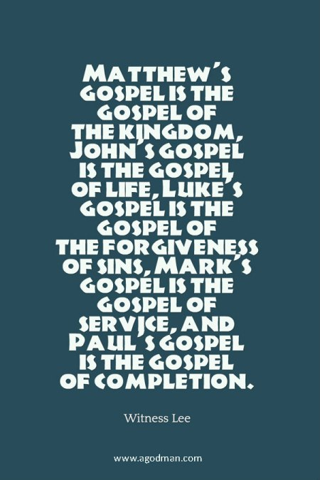 Matthew's gospel is the gospel of the kingdom, John's gospel is the gospel of life, Luke's gospel is the gospel of the forgiveness of sins, Mark's gospel is the gospel of service, and Paul's gospel is the gospel of completion. Witness Lee