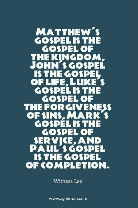 Matthew's gospel is the gospel of the kingdom, John's gospel is the gospel of life, Luke's gospel is the gospel of the forgiveness of sins, Mark's gospel is the gospel of service, and Paul's gospel is the gospel of completion. Witness Lee