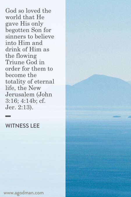 God so loved the world that He gave His only begotten Son for sinners to believe into Him and drink of Him as the flowing Triune God in order for them to become the totality of eternal life, the New Jerusalem (John 3:16; 4:14b; cf. Jer. 2:13). Witness Lee