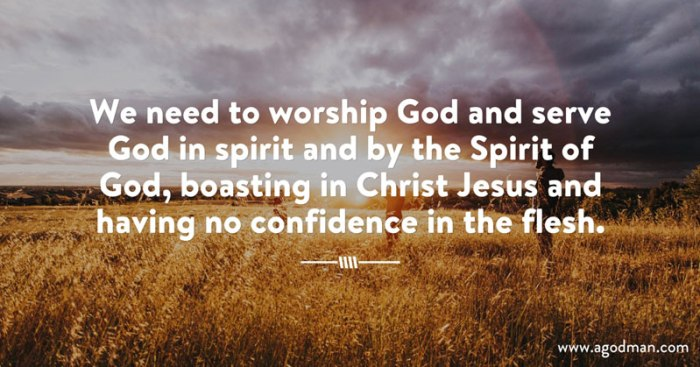 We need to worship God and serve God in spirit and by the Spirit of God, boasting in Christ Jesus and having no confidence in the flesh.