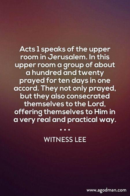 Acts 1 speaks of the upper room in Jerusalem. In this upper room a group of about a hundred and twenty prayed for ten days in one accord. They not only prayed, but they also consecrated themselves to the Lord, offering themselves to Him in a very real and practical way. Witness Lee