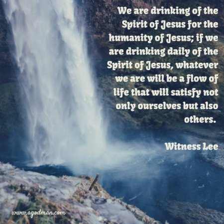 We are drinking of the Spirit of Jesus for the humanity of Jesus; if we are drinking daily of the Spirit of Jesus, whatever we are will be a flow of life that will satisfy not only ourselves but also others. Witness Lee