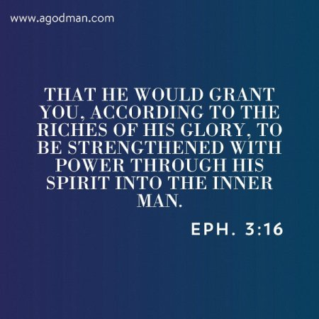 Eph. 3:16 That He would grant you, according to the riches of His glory, to be strengthened with power through His Spirit into the inner man.