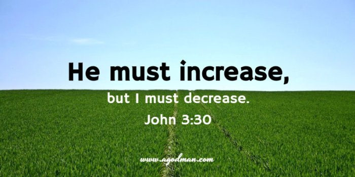 John 3:30 He must increase, but I must decrease.