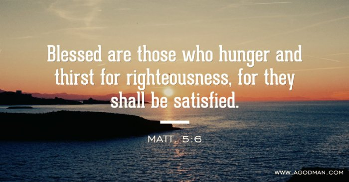 Matt. 5:6 Blessed are those who hunger and thirst for righteousness, for they shall be satisfied.