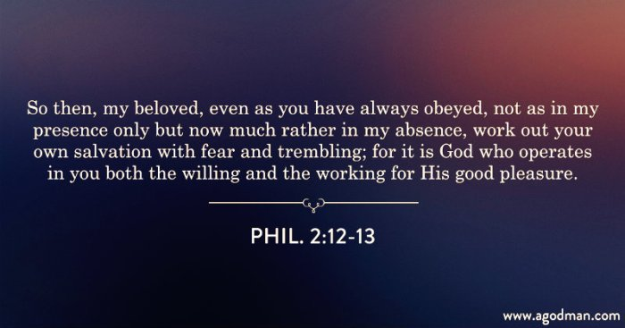 Phil. 2:12-13 So then, my beloved, even as you have always obeyed, not as in my presence only but now much rather in my absence, work out your own salvation with fear and trembling; for it is God who operates in you both the willing and the working for His good pleasure.
