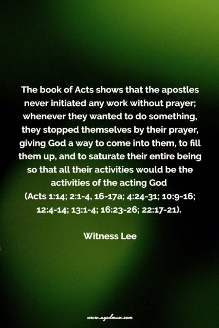 The book of Acts shows that the apostles never initiated any work without prayer; whenever they wanted to do something, they stopped themselves by their prayer, giving God a way to come into them, to fill them up, and to saturate their entire being so that all their activities would be the activities of the acting God (Acts 1:14; 2:1-4, 16-17a; 4:24-31; 10:9-16; 12:4-14; 13:1-4; 16:23-26; 22:17-21). Witness Lee
