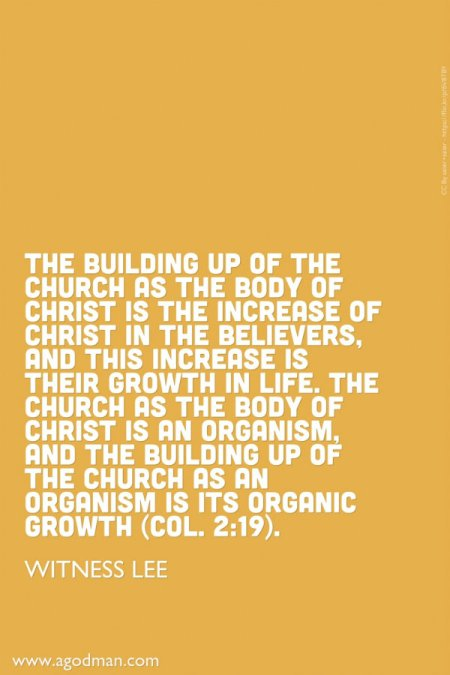 The building up of the church as the Body of Christ is the increase of Christ in the believers, and this increase is their growth in life. The church as the Body of Christ is an organism, and the building up of the church as an organism is its organic growth (Col. 2:19). Witness Lee
