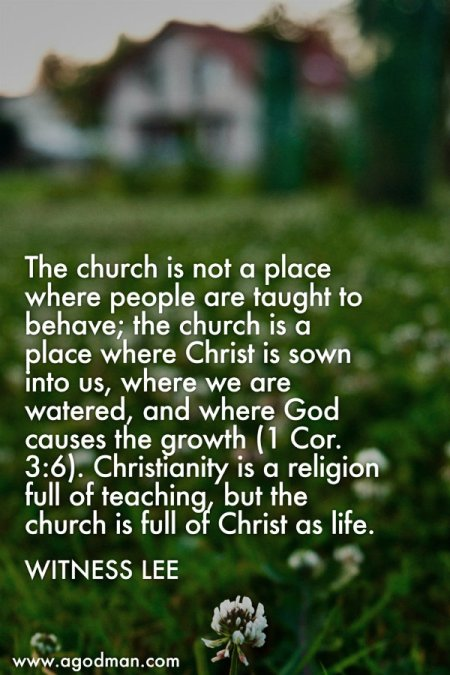 The church is not a place where people are taught to behave; the church is a place where Christ is sown into us, where we are watered, and where God causes the growth (1 Cor. 3:6). Christianity is a religion full of teaching, but the church is full of Christ as life. Witness Lee
