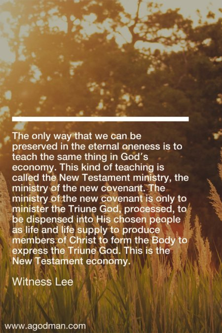 The only way that we can be preserved in the eternal oneness is to teach the same thing in God's economy. This kind of teaching is called the New Testament ministry, the ministry of the new covenant. The ministry of the new covenant is only to minister the Triune God, processed, to be dispensed into His chosen people as life and life supply to produce members of Christ to form the Body to express the Triune God. This is the New Testament economy. Witness Lee