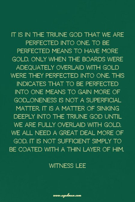 It is in the Triune God that we are perfected into one. To be perfected means to have more gold. Only when the boards were adequately overlaid with gold were they perfected into one. This indicates that to be perfected into one means to gain more of God....Oneness is not a superficial matter. It is a matter of sinking deeply into the Triune God until we are fully overlaid with gold. We all need a great deal more of God. It is not sufficient simply to be coated with a thin layer of Him. Witness Lee
