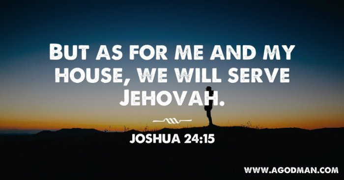 Joshua 24:15 But as for me and my house, we will serve Jehovah.