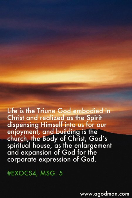 Life is the Triune God embodied in Christ and realized as the Spirit dispensing Himself into us for our enjoyment, and building is the church, the Body of Christ, God's spiritual house, as the enlargement and expansion of God for the corporate expression of God. #ExoCS4, msg. 5