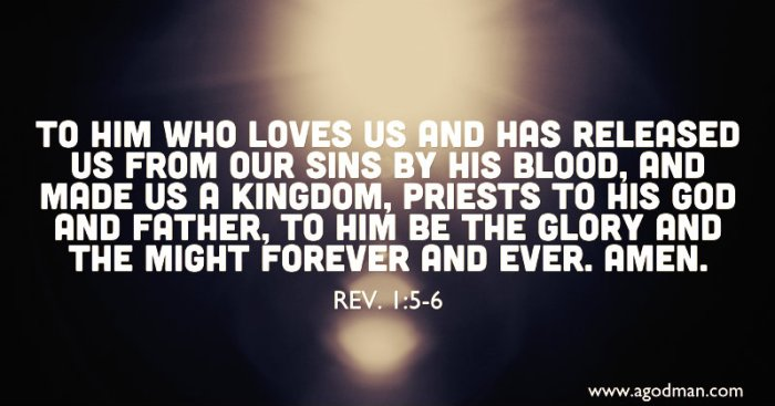 Rev. 1:5-6 To Him who loves us and has released us from our sins by His blood, and made us a kingdom, priests to His God and Father, to Him be the glory and the might forever and ever. Amen.