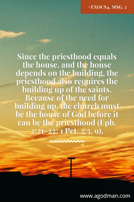 Since the priesthood equals the house, and the house depends on the building, the priesthood also requires the building up of the saints. Because of the need for building up, the church must be the house of God before it can be the priesthood (Eph. 2:21-22; 1 Pet. 2:5, 9). #ExoCS4, msg. 5