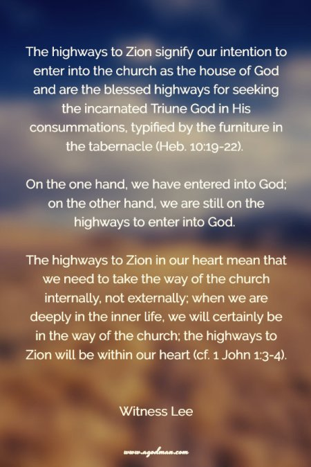 The highways to Zion signify our intention to enter into the church as the house of God and are the blessed highways for seeking the incarnated Triune God in His consummations, typified by the furniture in the tabernacle (Heb. 10:19-22). On the one hand, we have entered into God; on the other hand, we are still on the highways to enter into God. The highways to Zion in our heart mean that we need to take the way of the church internally, not externally; when we are deeply in the inner life, we will certainly be in the way of the church; the highways to Zion will be within our heart (cf. 1 John 1:3-4). Witness Lee