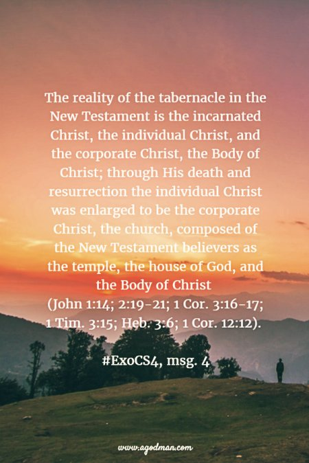 The reality of the tabernacle in the New Testament is the incarnated Christ, the individual Christ, and the corporate Christ, the Body of Christ; through His death and resurrection the individual Christ was enlarged to be the corporate Christ, the church, composed of the New Testament believers as the temple, the house of God, and the Body of Christ (John 1:14; 2:19-21; 1 Cor. 3:16-17; 1 Tim. 3:15; Heb. 3:6; 1 Cor. 12:12). #ExoCS4, msg. 4