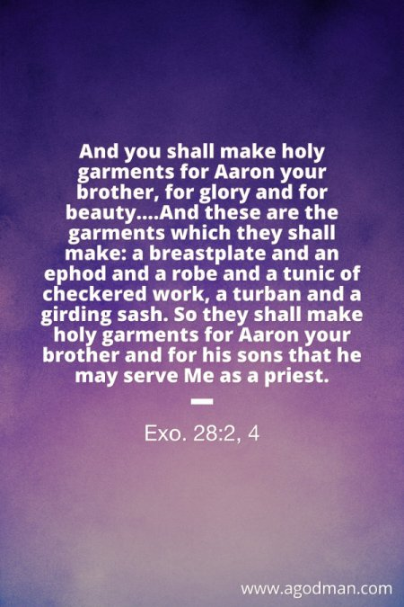 Exo. 28:2, 4 And you shall make holy garments for Aaron your brother, for glory and for beauty....And these are the garments which they shall make: a breastplate and an ephod and a robe and a tunic of checkered work, a turban and a girding sash. So they shall make holy garments for Aaron your brother and for his sons that he may serve Me as a priest.
