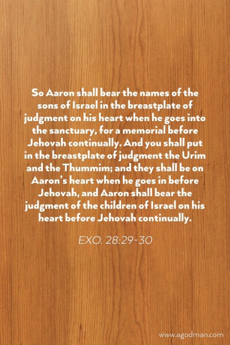 Exo. 28:29-30 So Aaron shall bear the names of the sons of Israel in the breastplate of judgment on his heart when he goes into the sanctuary, for a memorial before Jehovah continually. And you shall put in the breastplate of judgment the Urim and the Thummim; and they shall be on Aaron's heart when he goes in before Jehovah, and Aaron shall bear the judgment of the children of Israel on his heart before Jehovah continually.