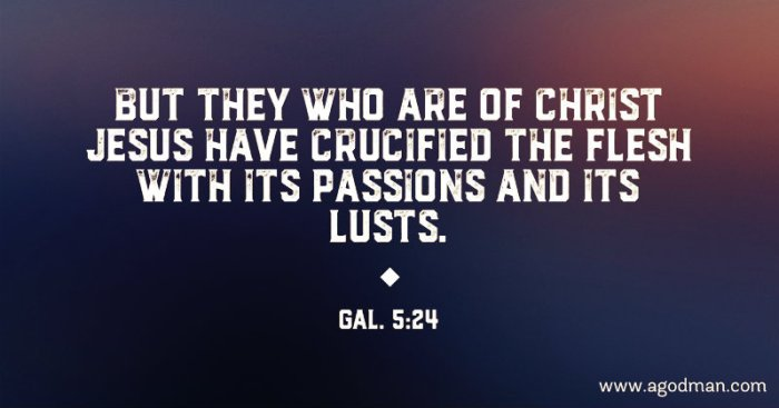 Gal. 5:24 But they who are of Christ Jesus have crucified the flesh with its passions and its lusts.