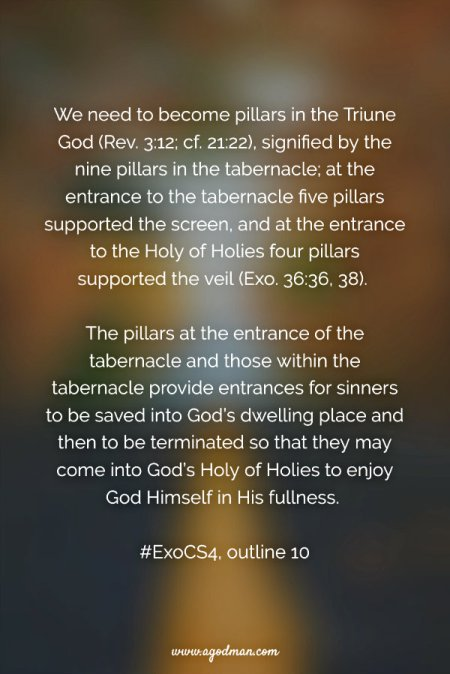 We need to become pillars in the Triune God (Rev. 3:12; cf. 21:22), signified by the nine pillars in the tabernacle; at the entrance to the tabernacle five pillars supported the screen, and at the entrance to the Holy of Holies four pillars supported the veil (Exo. 36:36, 38). The pillars at the entrance of the tabernacle and those within the tabernacle provide entrances for sinners to be saved into God's dwelling place and then to be terminated so that they may come into God's Holy of Holies to enjoy God Himself in His fullness. #ExoCS4, outline 10