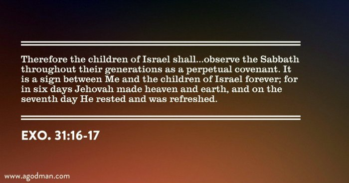 Exo. 31:16-17 Therefore the children of Israel shall...observe the Sabbath throughout their generations as a perpetual covenant. It is a sign between Me and the children of Israel forever; for in six days Jehovah made heaven and earth, and on the seventh day He rested and was refreshed.