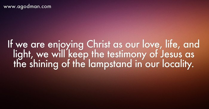 If we are enjoying Christ as our love, life, and light, we will keep the testimony of Jesus as the shining of the lampstand in our locality.