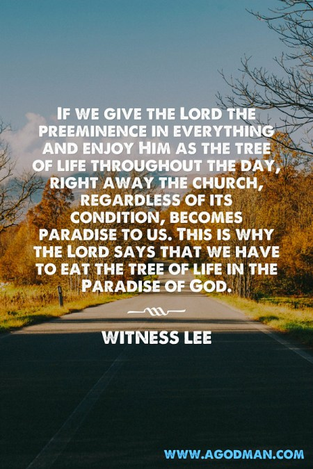 If we give the Lord the preeminence in everything and enjoy Him as the tree of life throughout the day, right away the church, regardless of its condition, becomes paradise to us. This is why the Lord says that we have to eat the tree of life in the Paradise of God. Witness Lee