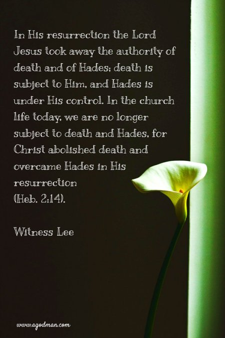 In His resurrection the Lord Jesus took away the authority of death and of Hades; death is subject to Him, and Hades is under His control. In the church life today, we are no longer subject to death and Hades, for Christ abolished death and overcame Hades in His resurrection (Heb. 2:14). Witness Lee