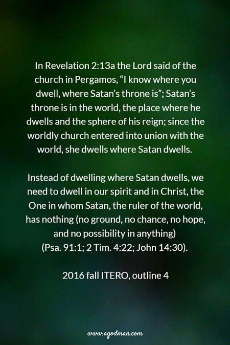 "In Revelation 2:13a the Lord said of the church in Pergamos, ""I know where you dwell, where Satan's throne is""; Satan's throne is in the world, the place where he dwells and the sphere of his reign; since the worldly church entered into union with the world, she dwells where Satan dwells. Instead of dwelling where Satan dwells, we need to dwell in our spirit and in Christ, the One in whom Satan, the ruler of the world, has nothing (no ground, no chance, no hope, and no possibility in anything) (Psa. 91:1; 2 Tim. 4:22; John 14:30). 2016 fall ITERO, outline 4"