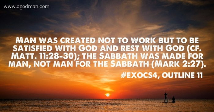 Man was created not to work but to be satisfied with God and rest with God (cf. Matt. 11:28-30); the Sabbath was made for man, not man for the Sabbath (Mark 2:27). #ExoCS4, outline 11