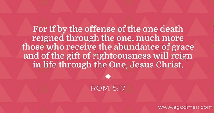 Rom. 5:17 For if by the offense of the one death reigned through the one, much more those who receive the abundance of grace and of the gift of righteousness will reign in life through the One, Jesus Christ.