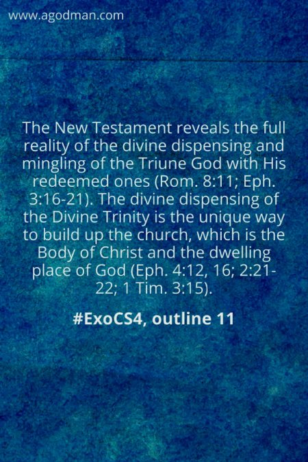 The New Testament reveals the full reality of the divine dispensing and mingling of the Triune God with His redeemed ones (Rom. 8:11; Eph. 3:16-21). The divine dispensing of the Divine Trinity is the unique way to build up the church, which is the Body of Christ and the dwelling place of God (Eph. 4:12, 16; 2:21-22; 1 Tim. 3:15). #ExoCS4, outline 11