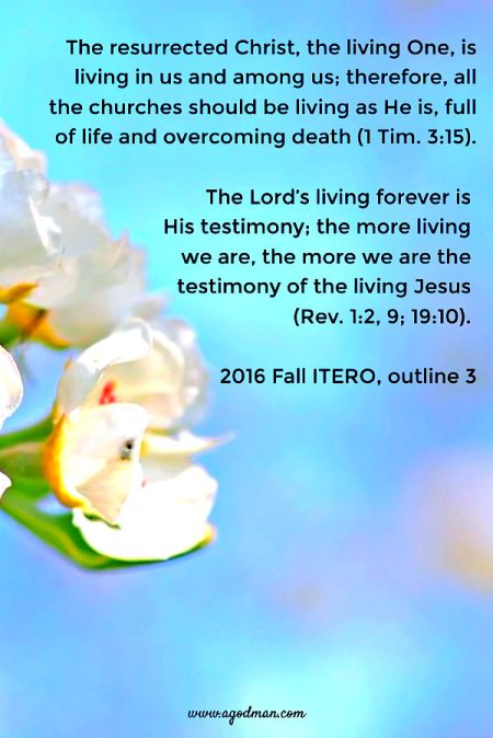 The resurrected Christ, the living One, is living in us and among us; therefore, all the churches should be living as He is, full of life and overcoming death (1 Tim. 3:15). The Lord's living forever is His testimony; the more living we are, the more we are the testimony of the living Jesus (Rev. 1:2, 9; 19:10). 2016 Fall ITERO, outline 3