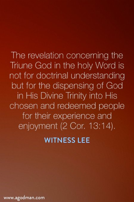 The revelation concerning the Triune God in the holy Word is not for doctrinal understanding but for the dispensing of God in His Divine Trinity into His chosen and redeemed people for their experience and enjoyment (2 Cor. 13:14). Witness Lee