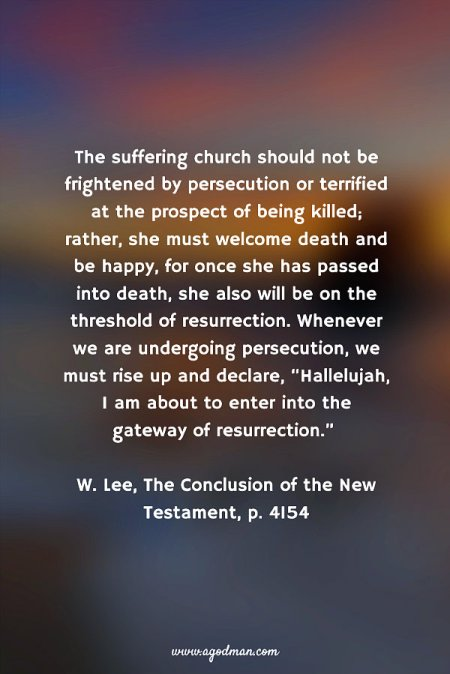 """The suffering church should not be frightened by persecution or terrified at the prospect of being killed; rather, she must welcome death and be happy, for once she has passed into death, she also will be on the threshold of resurrection. Whenever we are undergoing persecution, we must rise up and declare, """"Hallelujah, I am about to enter into the gateway of resurrection."""" W. Lee, The Conclusion of the New Testament, p. 4154"""