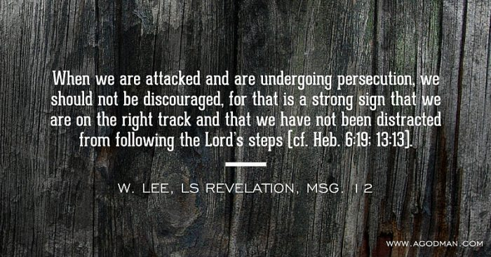 When we are attacked and are undergoing persecution, we should not be discouraged, for that is a strong sign that we are on the right track and that we have not been distracted from following the Lord's steps (cf. Heb. 6:19; 13:13). W. Lee, LS Revelation, msg. 12