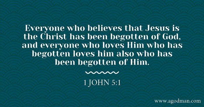 1 John 5:1 Everyone who believes that Jesus is the Christ has been begotten of God, and everyone who loves Him who has begotten loves him also who has been begotten of Him.