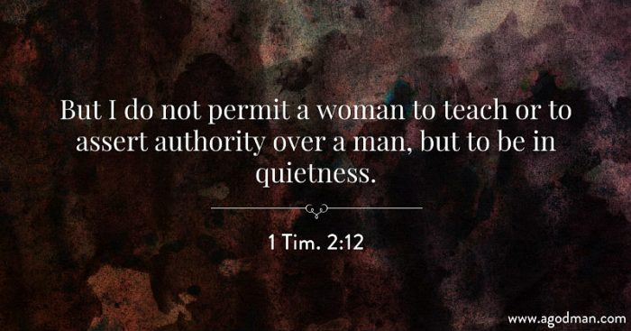 1 Tim. 2:12 But I do not permit a woman to teach or to assert authority over a man, but to be in quietness.